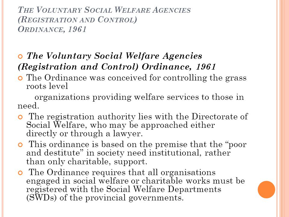 T HE V OLUNTARY S OCIAL W ELFARE A GENCIES (R EGISTRATION AND C ONTROL ) O RDINANCE, 1961 The Voluntary Social Welfare Agencies (Registration and Control) Ordinance, 1961 The Ordinance was conceived for controlling the grass roots level organizations providing welfare services to those in need.