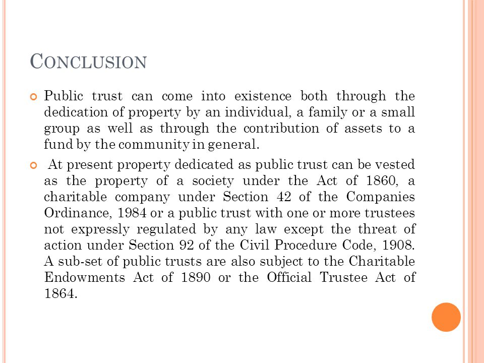 C ONCLUSION Public trust can come into existence both through the dedication of property by an individual, a family or a small group as well as through the contribution of assets to a fund by the community in general.