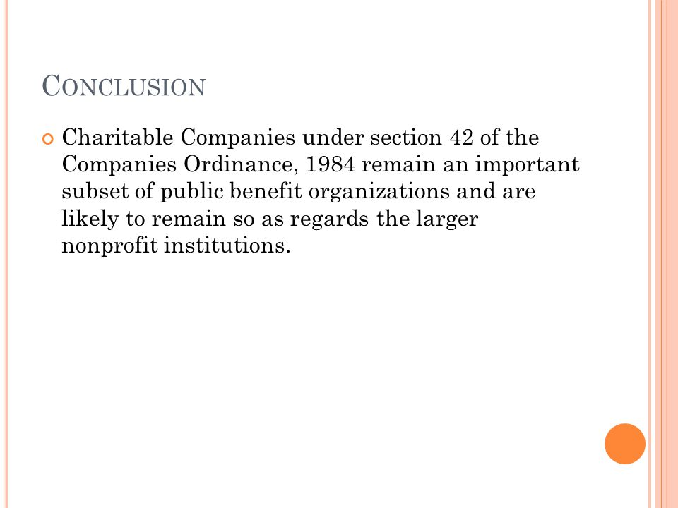 C ONCLUSION Charitable Companies under section 42 of the Companies Ordinance, 1984 remain an important subset of public benefit organizations and are likely to remain so as regards the larger nonprofit institutions.
