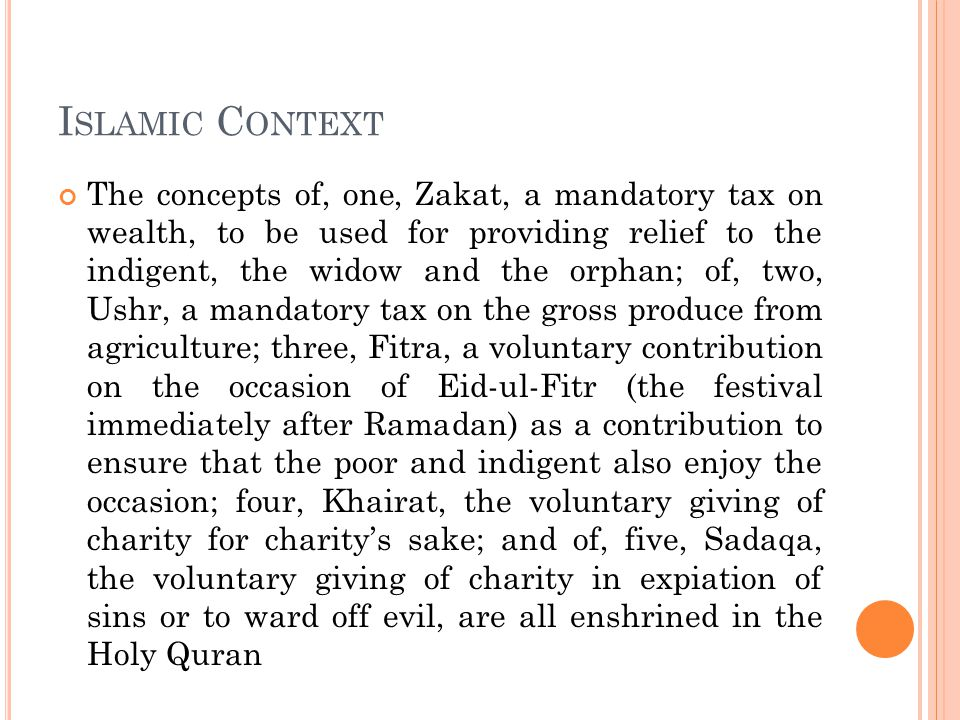 I SLAMIC C ONTEXT The concepts of, one, Zakat, a mandatory tax on wealth, to be used for providing relief to the indigent, the widow and the orphan; of, two, Ushr, a mandatory tax on the gross produce from agriculture; three, Fitra, a voluntary contribution on the occasion of Eid-ul-Fitr (the festival immediately after Ramadan) as a contribution to ensure that the poor and indigent also enjoy the occasion; four, Khairat, the voluntary giving of charity for charity's sake; and of, five, Sadaqa, the voluntary giving of charity in expiation of sins or to ward off evil, are all enshrined in the Holy Quran