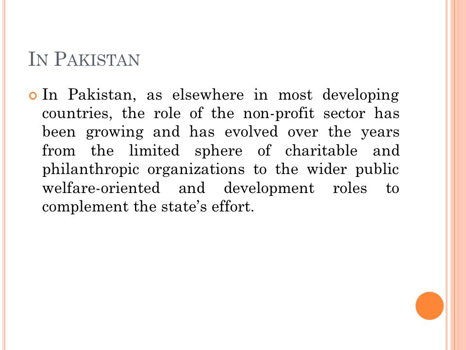 I N P AKISTAN In Pakistan, as elsewhere in most developing countries, the role of the non-profit sector has been growing and has evolved over the years from the limited sphere of charitable and philanthropic organizations to the wider public welfare-oriented and development roles to complement the state's effort.