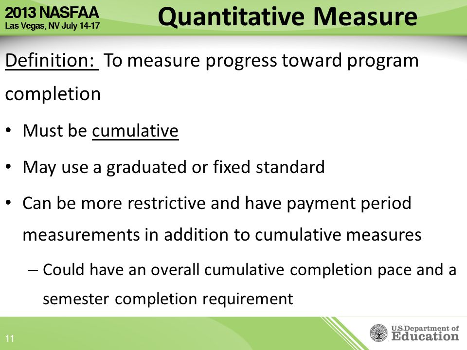 Definition: To measure progress toward program completion Must be cumulative May use a graduated or fixed standard Can be more restrictive and have payment period measurements in addition to cumulative measures – Could have an overall cumulative completion pace and a semester completion requirement Quantitative Measure 11