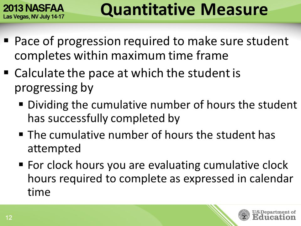 Quantitative Measure  Pace of progression required to make sure student completes within maximum time frame  Calculate the pace at which the student is progressing by  Dividing the cumulative number of hours the student has successfully completed by  The cumulative number of hours the student has attempted  For clock hours you are evaluating cumulative clock hours required to complete as expressed in calendar time 12