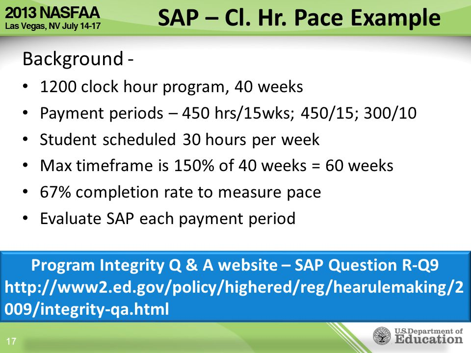 Background - 1200 clock hour program, 40 weeks Payment periods – 450 hrs/15wks; 450/15; 300/10 Student scheduled 30 hours per week Max timeframe is 150% of 40 weeks = 60 weeks 67% completion rate to measure pace Evaluate SAP each payment period 17 SAP – Cl.