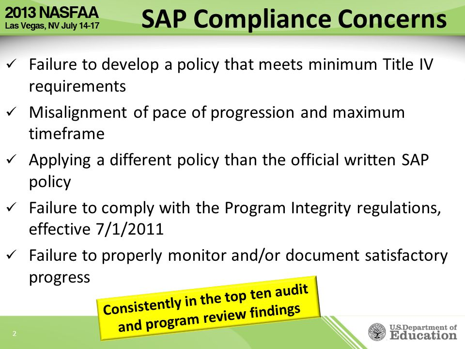 2 Failure to develop a policy that meets minimum Title IV requirements Misalignment of pace of progression and maximum timeframe Applying a different policy than the official written SAP policy Failure to comply with the Program Integrity regulations, effective 7/1/2011 Failure to properly monitor and/or document satisfactory progress SAP Compliance Concerns Consistently in the top ten audit and program review findings