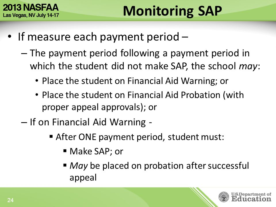 If measure each payment period – – The payment period following a payment period in which the student did not make SAP, the school may: Place the student on Financial Aid Warning; or Place the student on Financial Aid Probation (with proper appeal approvals); or – If on Financial Aid Warning -  After ONE payment period, student must:  Make SAP; or  May be placed on probation after successful appeal 24 Monitoring SAP