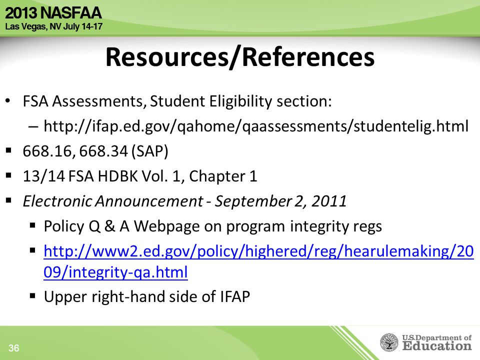 Resources/References FSA Assessments, Student Eligibility section: – http://ifap.ed.gov/qahome/qaassessments/studentelig.html  668.16, 668.34 (SAP)  13/14 FSA HDBK Vol.