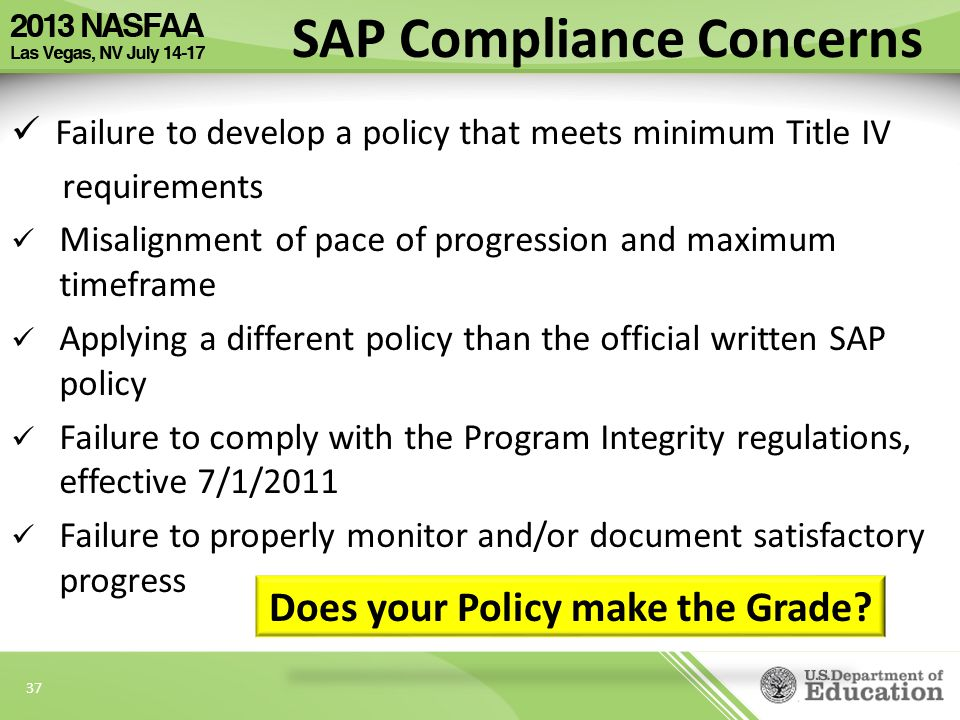 37 Failure to develop a policy that meets minimum Title IV requirements Misalignment of pace of progression and maximum timeframe Applying a different policy than the official written SAP policy Failure to comply with the Program Integrity regulations, effective 7/1/2011 Failure to properly monitor and/or document satisfactory progress SAP Compliance Concerns Does your Policy make the Grade