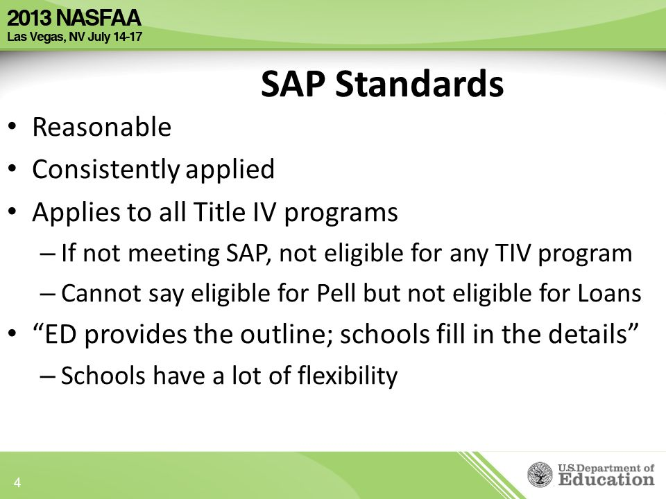 Reasonable Consistently applied Applies to all Title IV programs – If not meeting SAP, not eligible for any TIV program – Cannot say eligible for Pell but not eligible for Loans ED provides the outline; schools fill in the details – Schools have a lot of flexibility SAP Standards 4