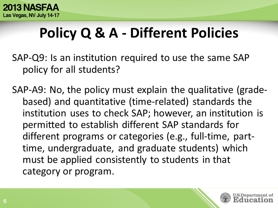 Policy Q & A - Different Policies SAP-Q9: Is an institution required to use the same SAP policy for all students.
