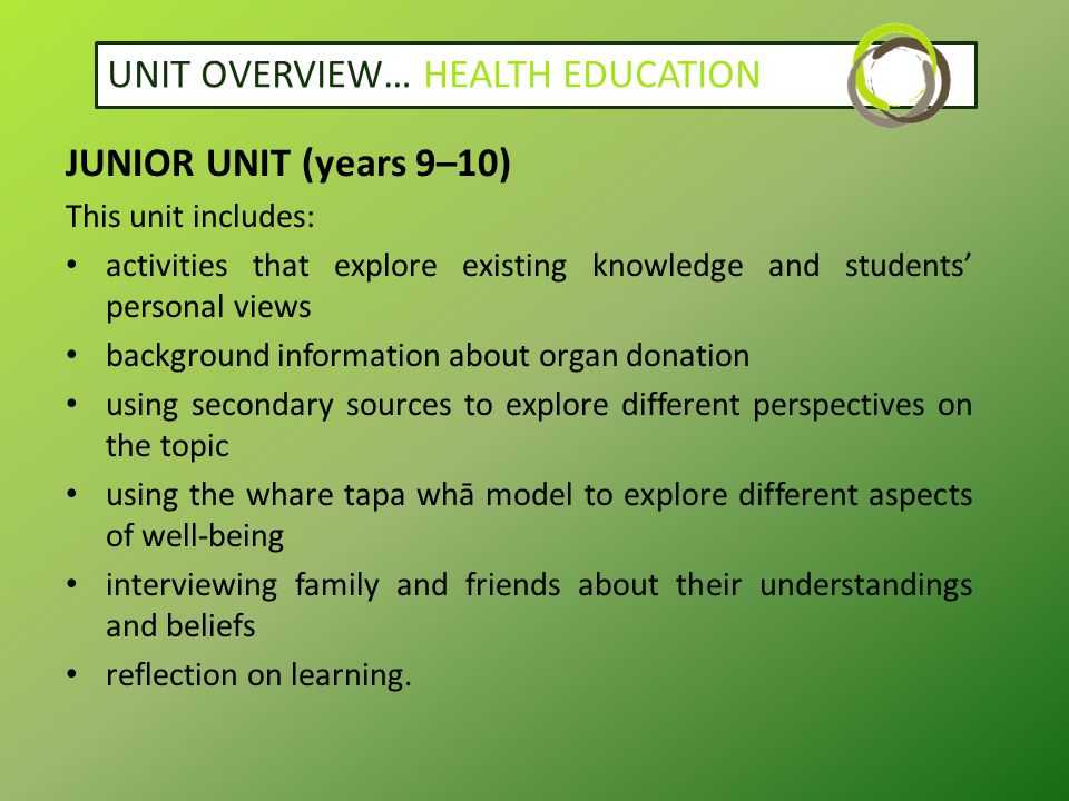 UNIT OVERVIEW… HEALTH EDUCATION JUNIOR UNIT (years 9–10) This unit includes: activities that explore existing knowledge and students' personal views background information about organ donation using secondary sources to explore different perspectives on the topic using the whare tapa whā model to explore different aspects of well-being interviewing family and friends about their understandings and beliefs reflection on learning.