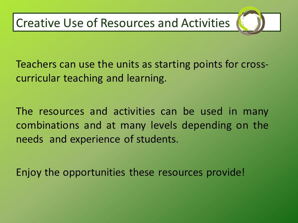 Creative Use of Resources and Activities Teachers can use the units as starting points for cross- curricular teaching and learning.