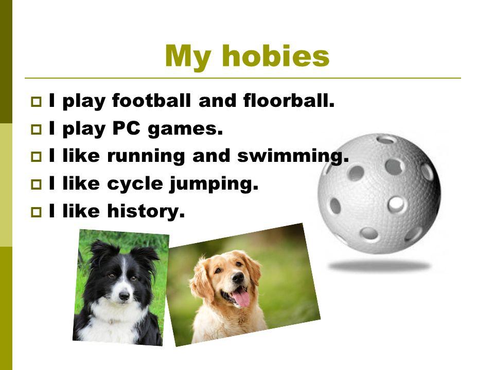 My hobies  I play football and floorball.  I play PC games.  I like running and swimming.  I like cycle jumping.  I like history.
