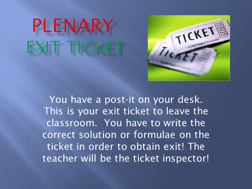 You have a post-it on your desk. This is your exit ticket to leave the classroom.