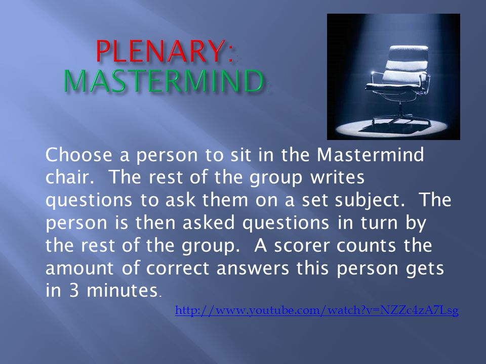 http://www.youtube.com/watch v=NZZc4zA7Lsg Choose a person to sit in the Mastermind chair.