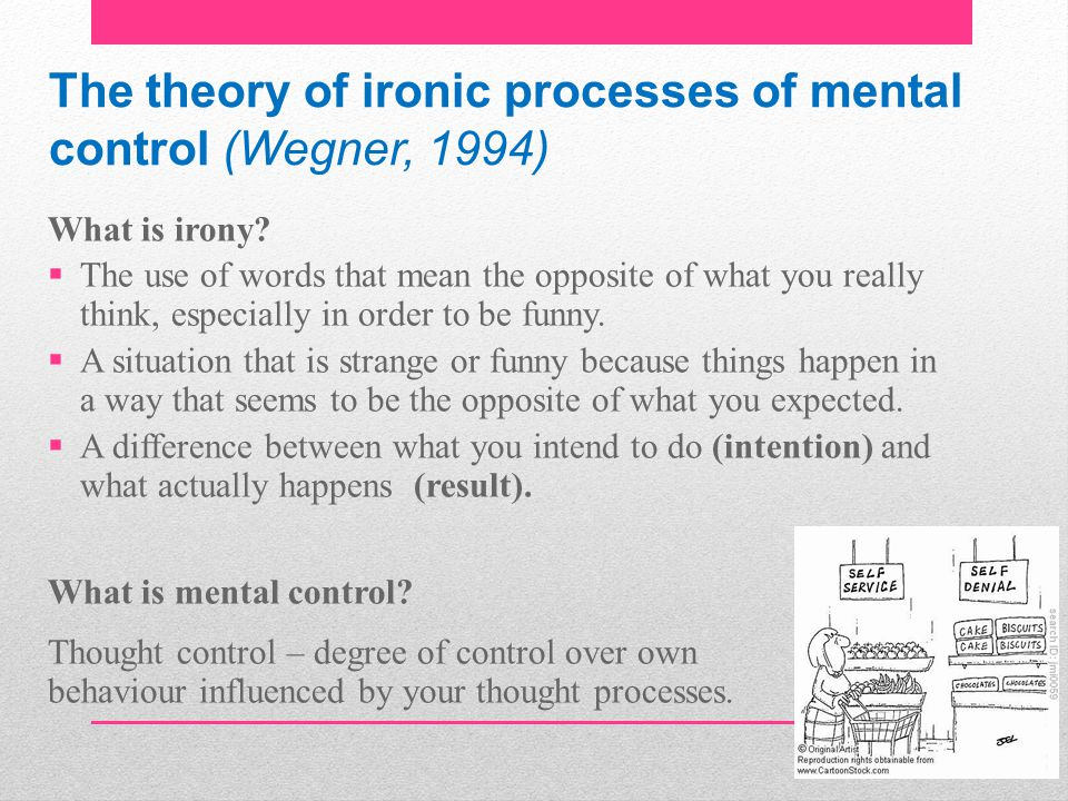 The theory of ironic processes of mental control (Wegner, 1994) What is irony.