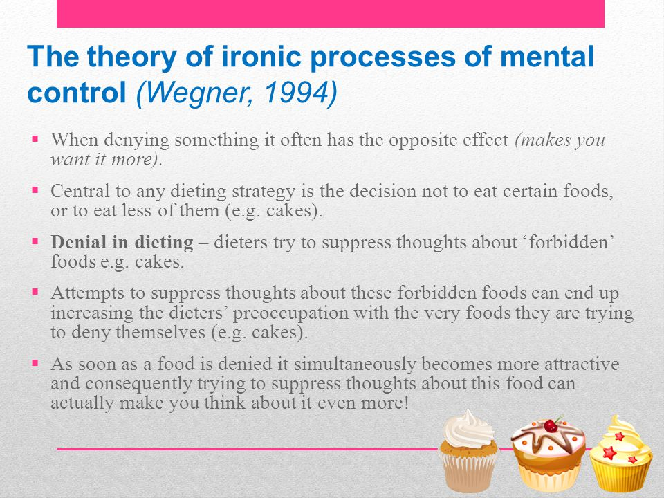 The theory of ironic processes of mental control (Wegner, 1994)  When denying something it often has the opposite effect (makes you want it more). 