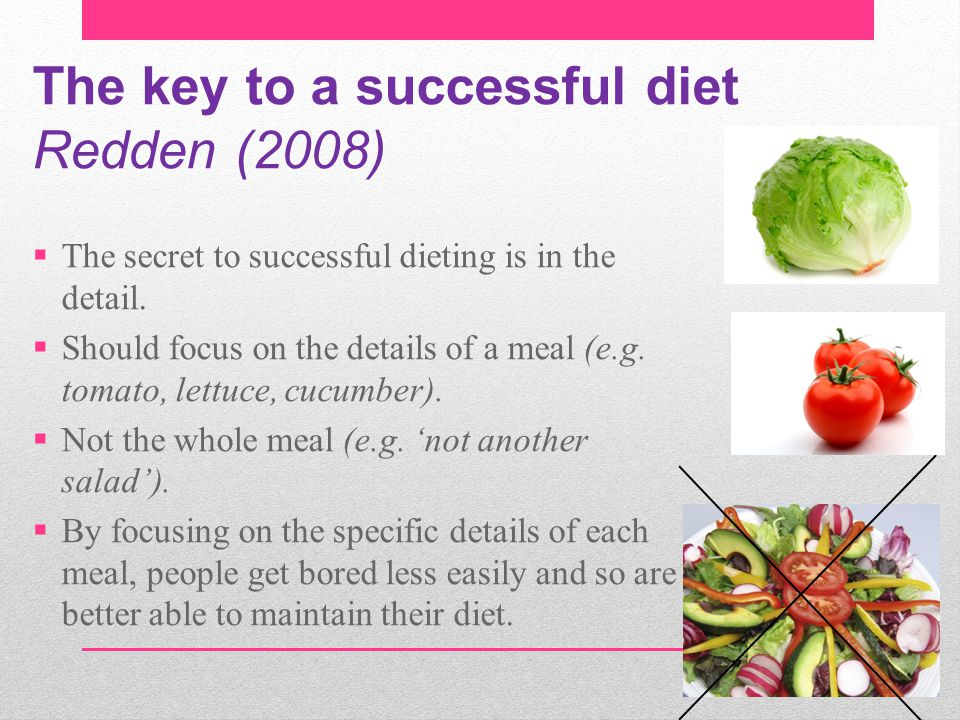 The key to a successful diet Redden (2008)  The secret to successful dieting is in the detail.  Should focus on the details of a meal (e.g. tomato,