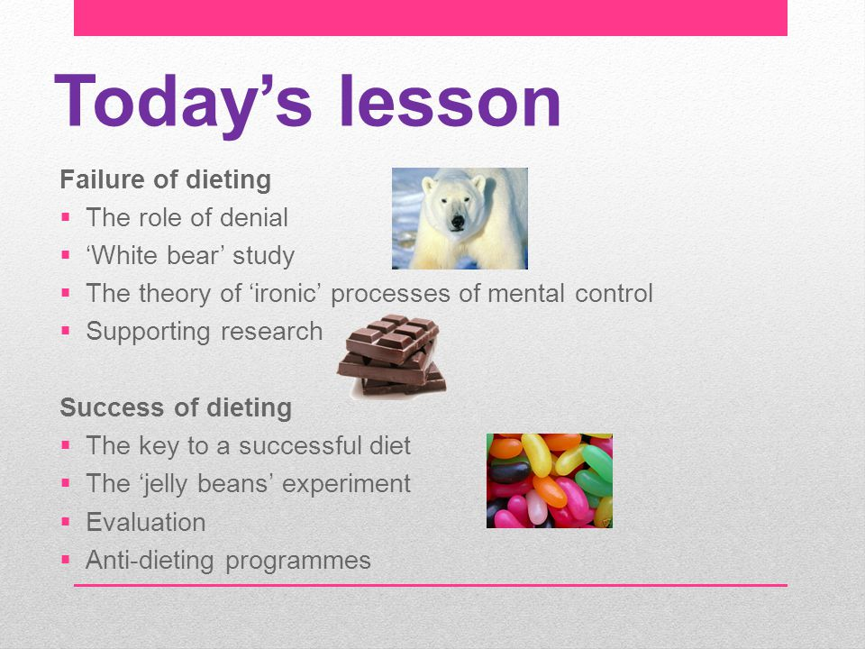 Today's lesson Failure of dieting  The role of denial  'White bear' study  The theory of 'ironic' processes of mental control  Supporting research Success of dieting  The key to a successful diet  The 'jelly beans' experiment  Evaluation  Anti-dieting programmes