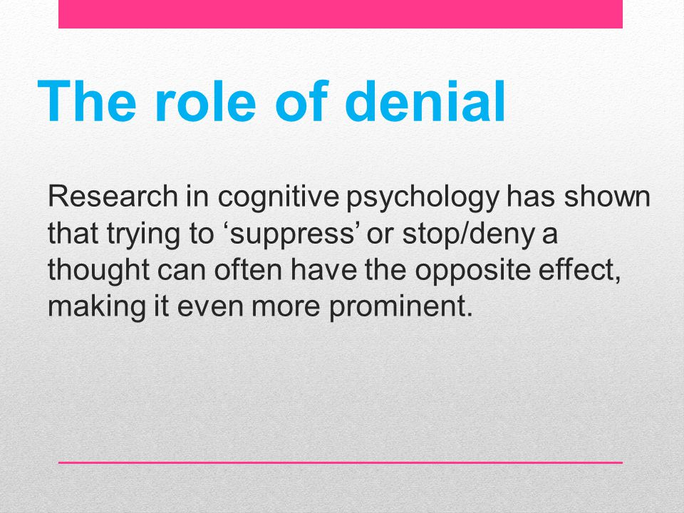 The role of denial Research in cognitive psychology has shown that trying to 'suppress' or stop/deny a thought can often have the opposite effect, mak