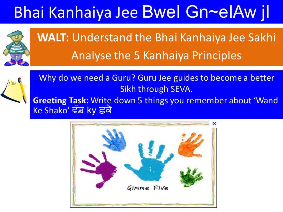 Bhai Kanhaiya Jee BweI Gn~eIAw jI WALT: Understand the Bhai Kanhaiya Jee Sakhi Analyse the 5 Kanhaiya Principles Why do we need a Guru.