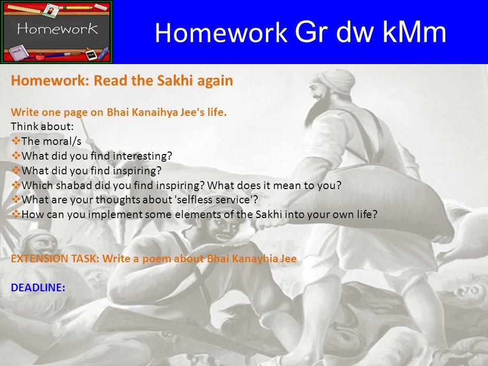 Homework Gr dw kMm Homework: Read the Sakhi again Write one page on Bhai Kanaihya Jee s life.