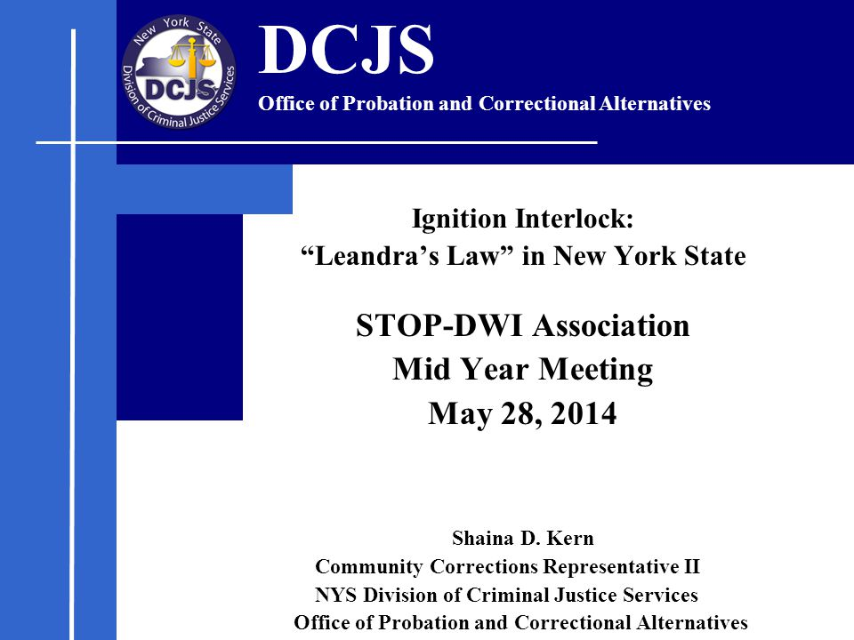 "Ignition Interlock: ""Leandra's Law"" in New York State STOP-DWI Association Mid Year Meeting May 28, 2014 Shaina D. Kern Community Corrections Represen"