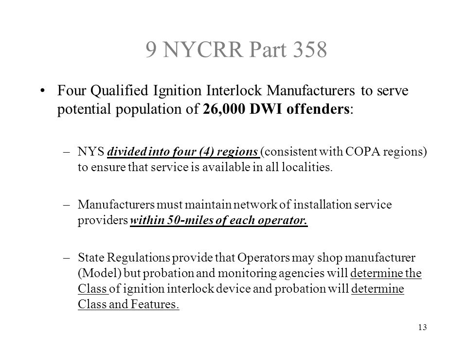 9 NYCRR Part 358 Four Qualified Ignition Interlock Manufacturers to serve potential population of 26,000 DWI offenders: –NYS divided into four (4) regions (consistent with COPA regions) to ensure that service is available in all localities.