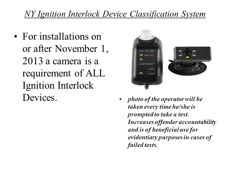 NY Ignition Interlock Device Classification System For installations on or after November 1, 2013 a camera is a requirement of ALL Ignition Interlock