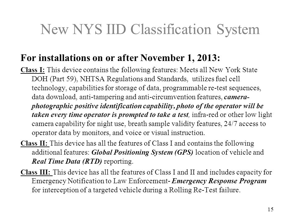 New NYS IID Classification System For installations on or after November 1, 2013: Class I: This device contains the following features: Meets all New York State DOH (Part 59), NHTSA Regulations and Standards, utilizes fuel cell technology, capabilities for storage of data, programmable re-test sequences, data download, anti-tampering and anti-circumvention features, camera- photographic positive identification capability, photo of the operator will be taken every time operator is prompted to take a test, infra-red or other low light camera capability for night use, breath sample validity features, 24/7 access to operator data by monitors, and voice or visual instruction.