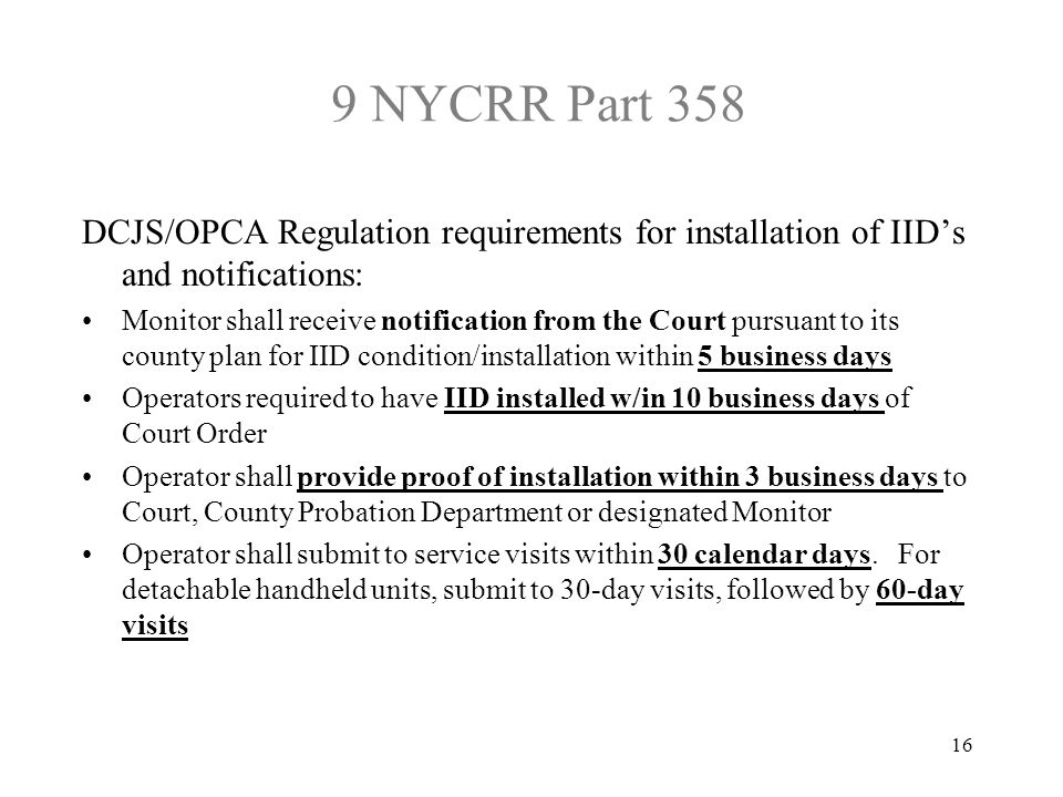 9 NYCRR Part 358 DCJS/OPCA Regulation requirements for installation of IID's and notifications: Monitor shall receive notification from the Court pursuant to its county plan for IID condition/installation within 5 business days Operators required to have IID installed w/in 10 business days of Court Order Operator shall provide proof of installation within 3 business days to Court, County Probation Department or designated Monitor Operator shall submit to service visits within 30 calendar days.