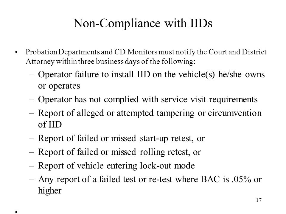 Non-Compliance with IIDs Probation Departments and CD Monitors must notify the Court and District Attorney within three business days of the following: –Operator failure to install IID on the vehicle(s) he/she owns or operates –Operator has not complied with service visit requirements –Report of alleged or attempted tampering or circumvention of IID –Report of failed or missed start-up retest, or –Report of failed or missed rolling retest, or –Report of vehicle entering lock-out mode –Any report of a failed test or re-test where BAC is.05% or higher 17