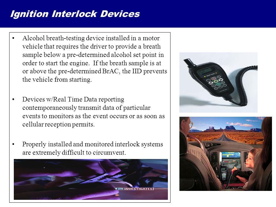 Ignition Interlock Devices Alcohol breath-testing device installed in a motor vehicle that requires the driver to provide a breath sample below a pre-