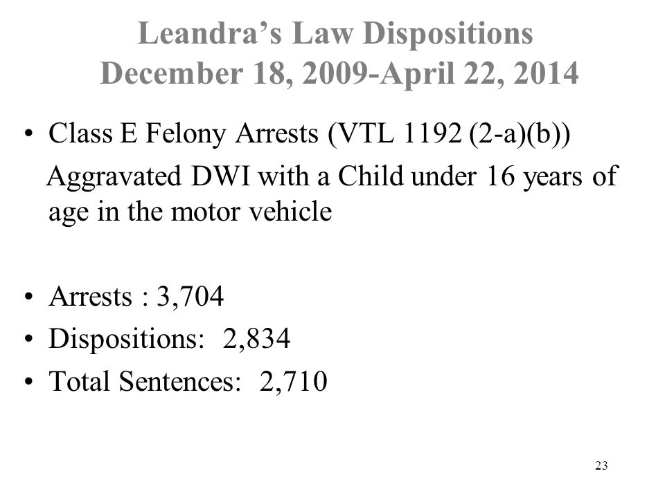 Leandra's Law Dispositions December 18, 2009-April 22, 2014 23 Class E Felony Arrests (VTL 1192 (2-a)(b)) Aggravated DWI with a Child under 16 years o