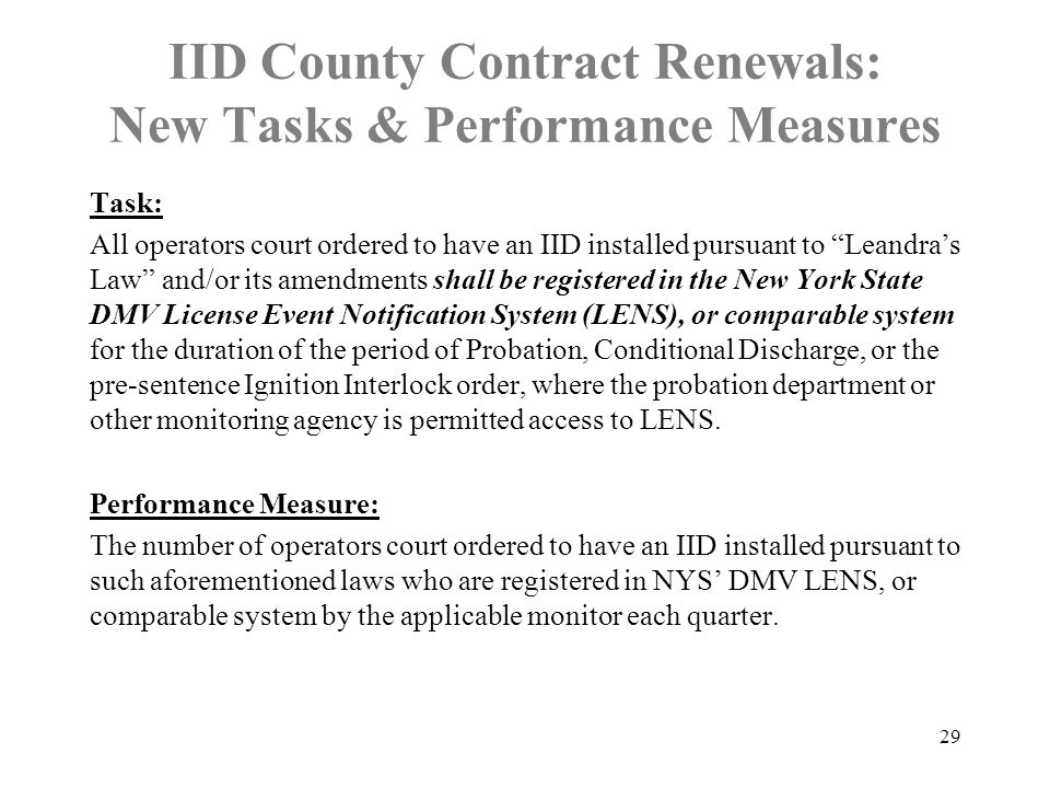 IID County Contract Renewals: New Tasks & Performance Measures Task: All operators court ordered to have an IID installed pursuant to Leandra's Law and/or its amendments shall be registered in the New York State DMV License Event Notification System (LENS), or comparable system for the duration of the period of Probation, Conditional Discharge, or the pre-sentence Ignition Interlock order, where the probation department or other monitoring agency is permitted access to LENS.