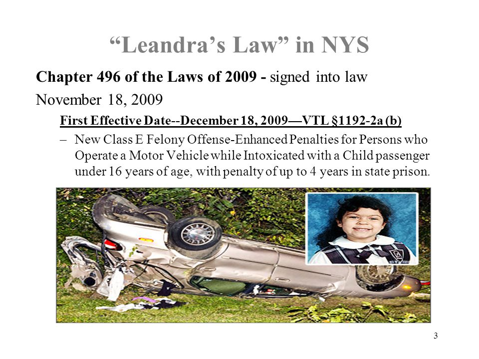 Leandra's Law in NYS Chapter 496 of the Laws of signed into law November 18, 2009 First Effective Date--December 18, 2009—VTL §1192-2a (b) –New Class E Felony Offense-Enhanced Penalties for Persons who Operate a Motor Vehicle while Intoxicated with a Child passenger under 16 years of age, with penalty of up to 4 years in state prison.
