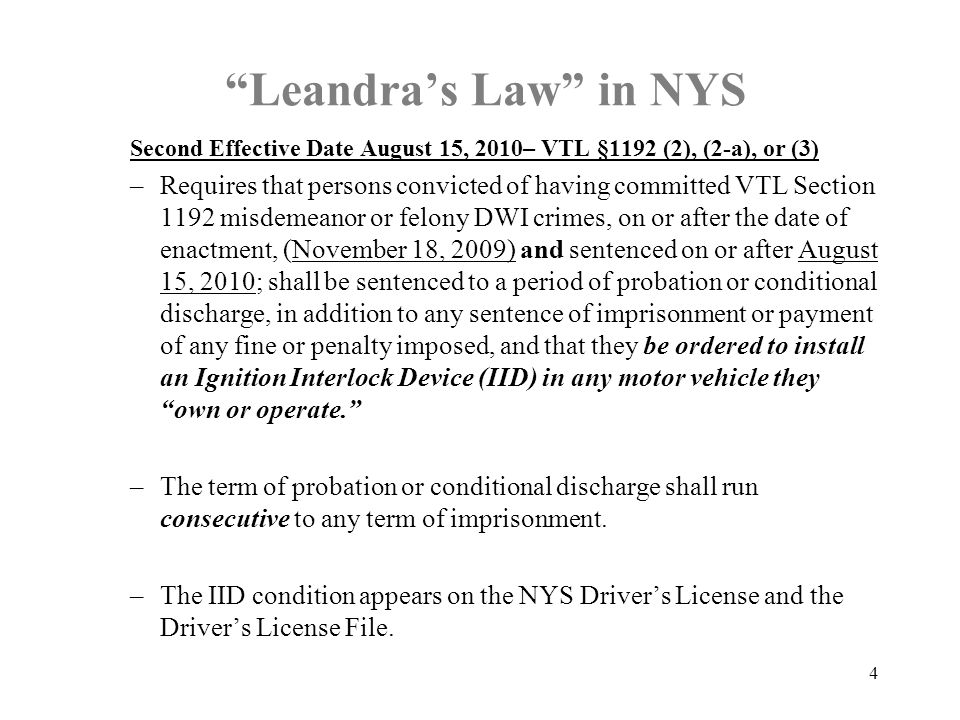"""Leandra's Law"" in NYS Second Effective Date August 15, 2010– VTL §1192 (2), (2-a), or (3) –Requires that persons convicted of having committed VTL Se"