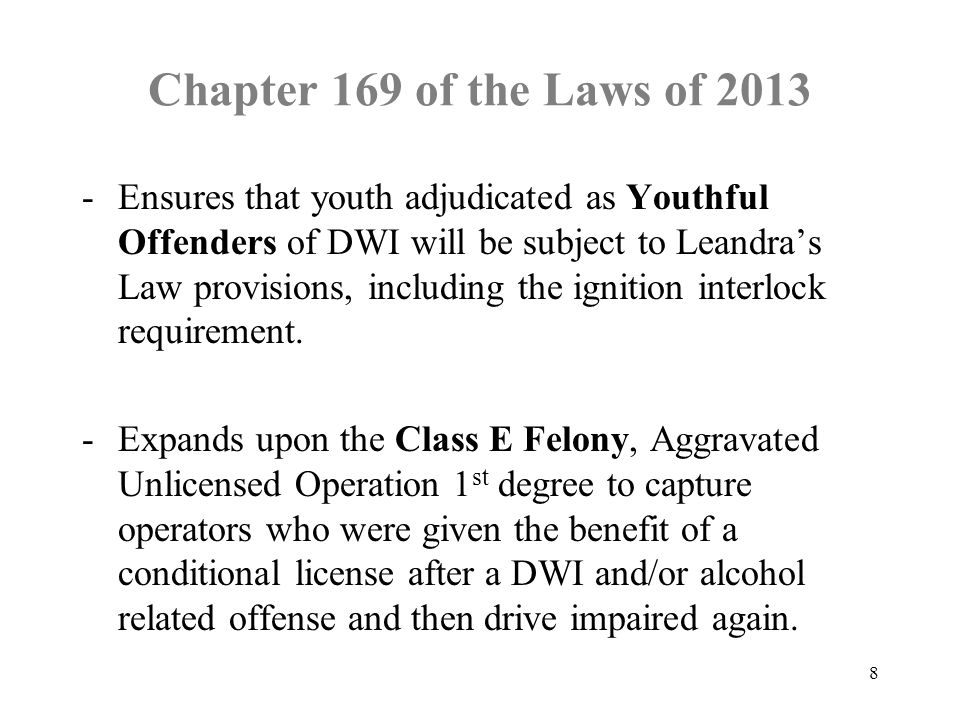 Chapter 169 of the Laws of Ensures that youth adjudicated as Youthful Offenders of DWI will be subject to Leandra's Law provisions, including the ignition interlock requirement.