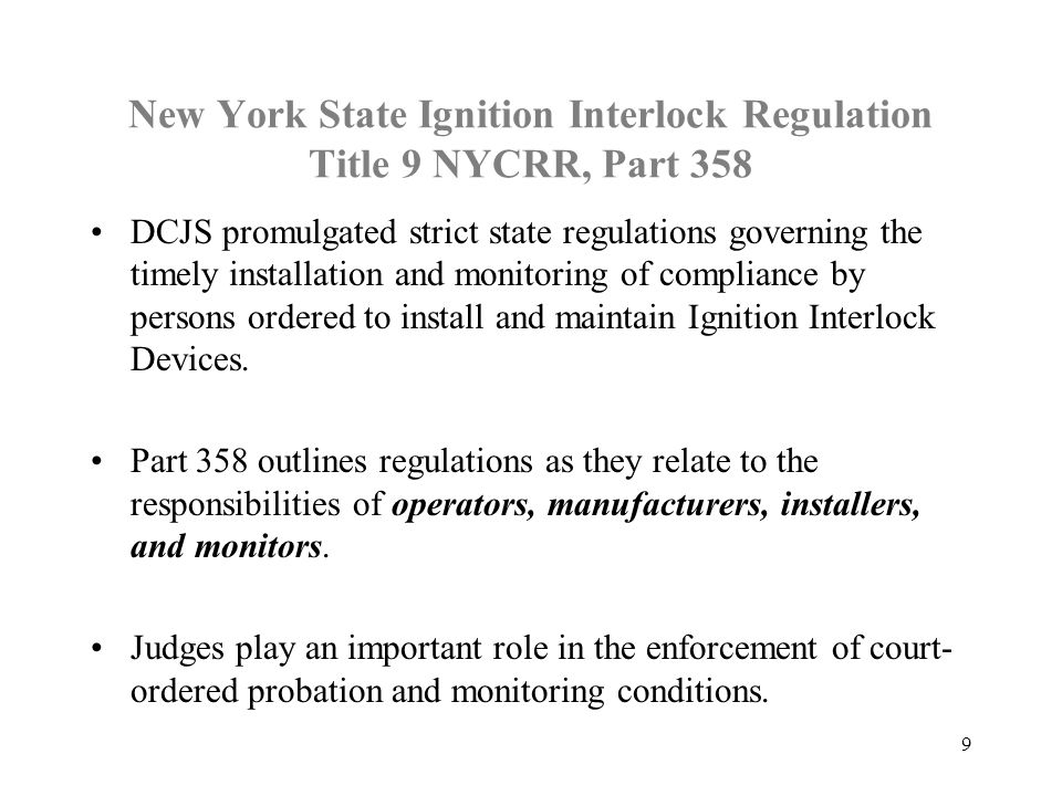 New York State Ignition Interlock Regulation Title 9 NYCRR, Part 358 DCJS promulgated strict state regulations governing the timely installation and m