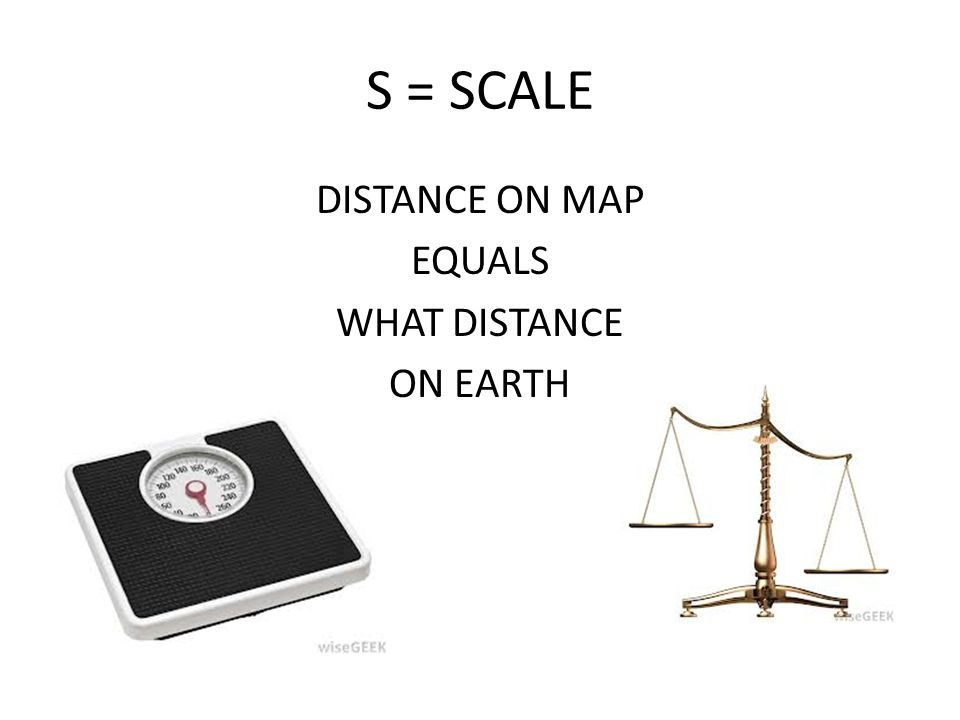 S = SCALE DISTANCE ON MAP EQUALS WHAT DISTANCE ON EARTH