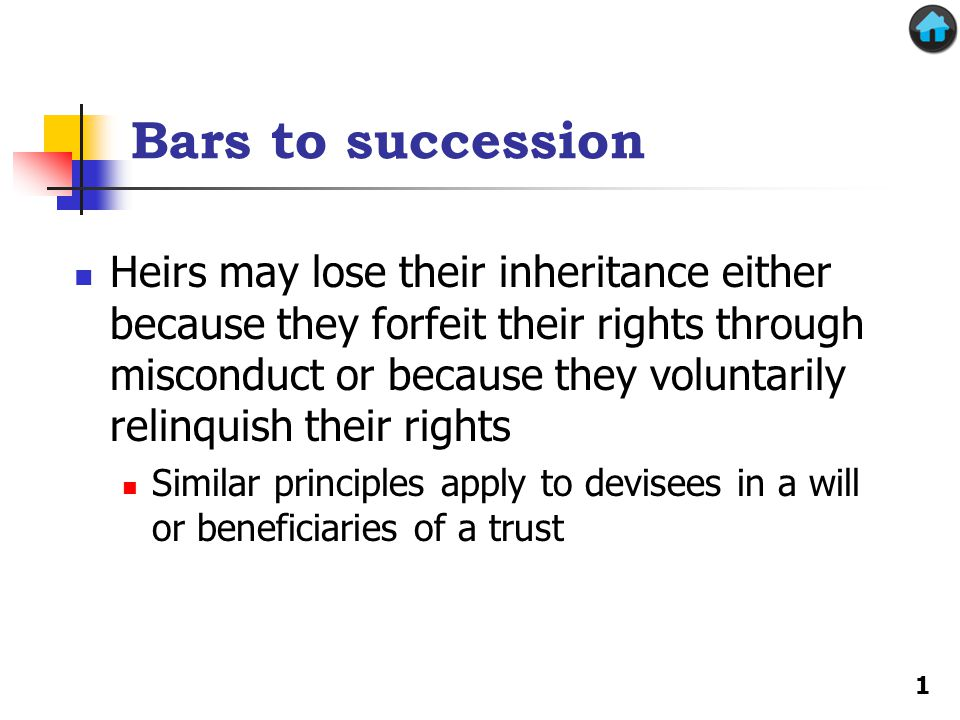 Two key bars to succession Slayer rule—if you kill the decedent, you lose your entitlement as an heir, devisee or beneficiary (forfeiture) Disclaimer—you may voluntarily relinquish your entitlement as an heir, devisee or beneficiary (waiver) Usually done to reduce taxes or avoid having one's share of an estate go to one's creditors 2