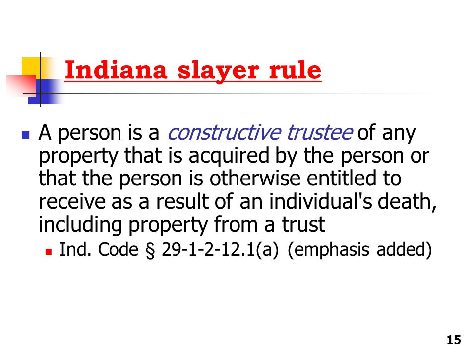 Indiana slayer rule A person is a constructive trustee of any property that is acquired by the person or that the person is otherwise entitled to rece