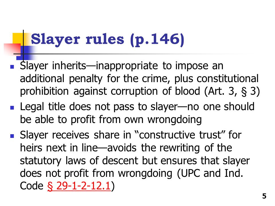 Slayer rules (p.146) Slayer inherits—inappropriate to impose an additional penalty for the crime, plus constitutional prohibition against corruption o