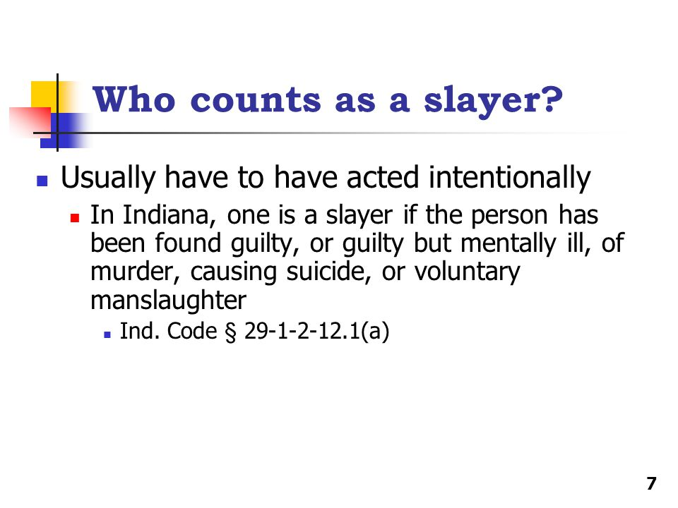 Who counts as a slayer? Usually have to have acted intentionally In Indiana, one is a slayer if the person has been found guilty, or guilty but mental
