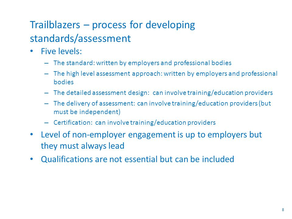 Trailblazers – process for developing standards/assessment Five levels: – The standard: written by employers and professional bodies – The high level assessment approach: written by employers and professional bodies – The detailed assessment design: can involve training/education providers – The delivery of assessment: can involve training/education providers (but must be independent) – Certification: can involve training/education providers Level of non-employer engagement is up to employers but they must always lead Qualifications are not essential but can be included 8
