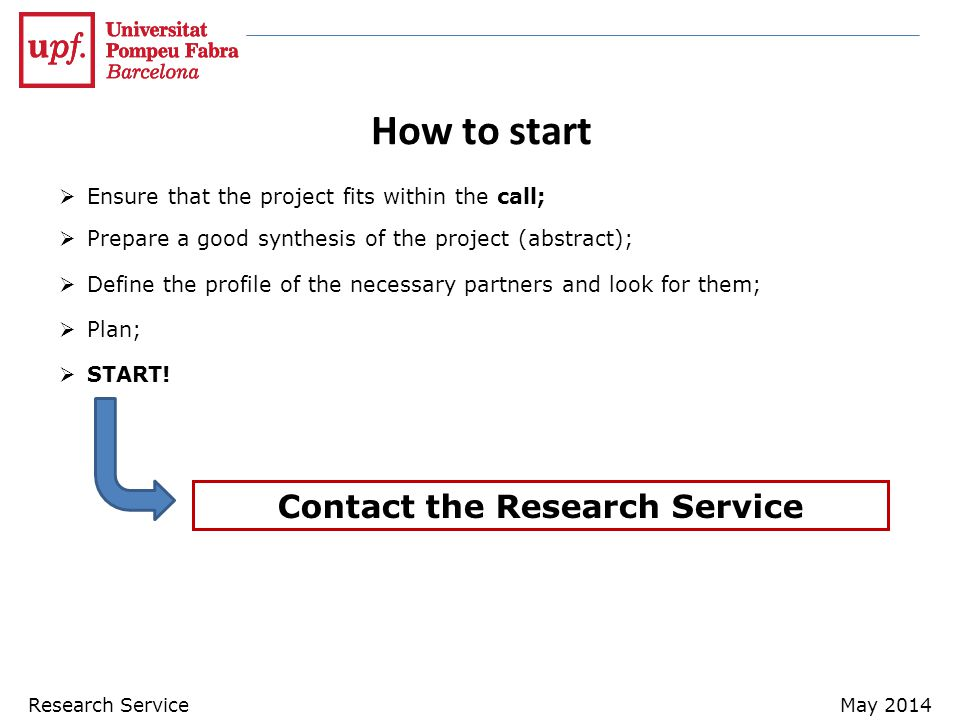 How to start  Ensure that the project fits within the call;  Prepare a good synthesis of the project (abstract);  Define the profile of the necessary partners and look for them;  Plan;  START.