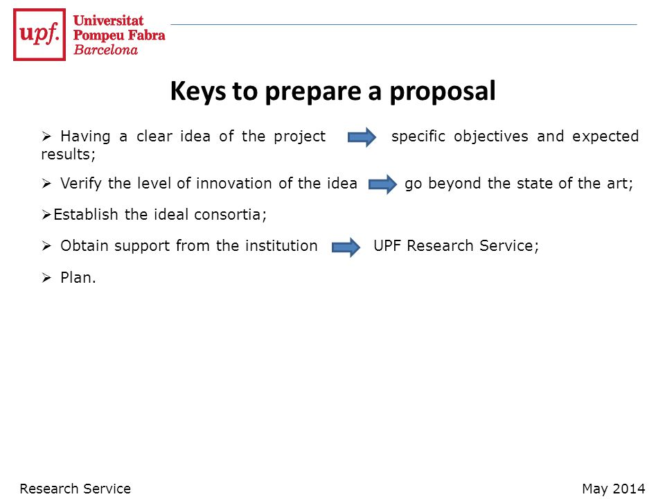 Keys to prepare a proposal  Having a clear idea of the project specific objectives and expected results;  Verify the level of innovation of the idea go beyond the state of the art;  Establish the ideal consortia;  Obtain support from the institutionUPF Research Service;  Plan.