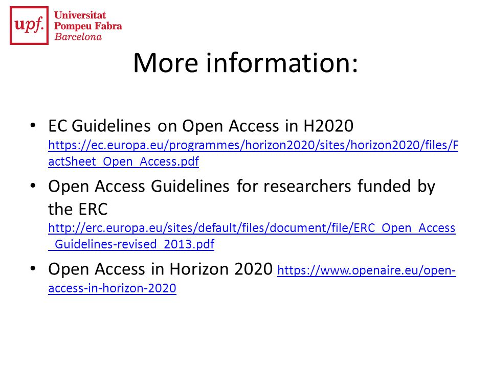 More information: EC Guidelines on Open Access in H2020 https://ec.europa.eu/programmes/horizon2020/sites/horizon2020/files/F actSheet_Open_Access.pdf https://ec.europa.eu/programmes/horizon2020/sites/horizon2020/files/F actSheet_Open_Access.pdf Open Access Guidelines for researchers funded by the ERC http://erc.europa.eu/sites/default/files/document/file/ERC_Open_Access _Guidelines-revised_2013.pdf http://erc.europa.eu/sites/default/files/document/file/ERC_Open_Access _Guidelines-revised_2013.pdf Open Access in Horizon 2020 https://www.openaire.eu/open- access-in-horizon-2020 https://www.openaire.eu/open- access-in-horizon-2020