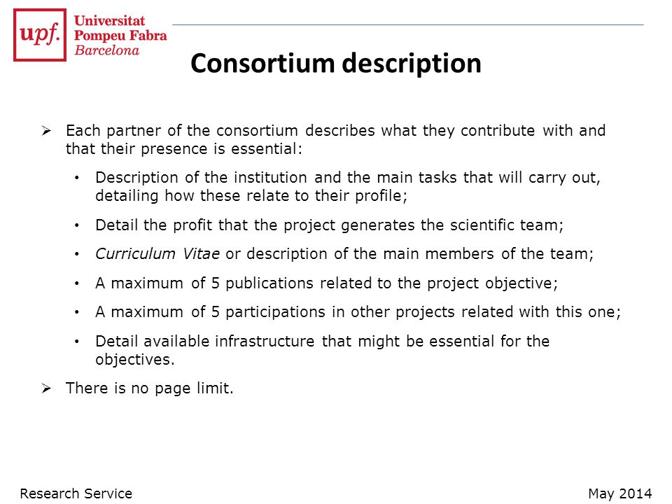 Consortium description  Each partner of the consortium describes what they contribute with and that their presence is essential: Description of the institution and the main tasks that will carry out, detailing how these relate to their profile; Detail the profit that the project generates the scientific team; Curriculum Vitae or description of the main members of the team; A maximum of 5 publications related to the project objective; A maximum of 5 participations in other projects related with this one; Detail available infrastructure that might be essential for the objectives.