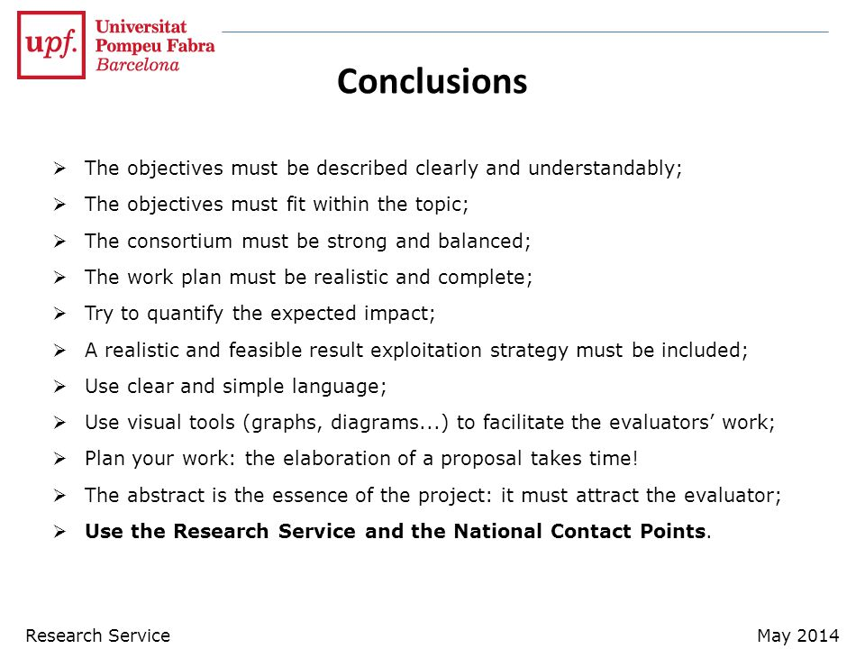 Conclusions  The objectives must be described clearly and understandably;  The objectives must fit within the topic;  The consortium must be strong and balanced;  The work plan must be realistic and complete;  Try to quantify the expected impact;  A realistic and feasible result exploitation strategy must be included;  Use clear and simple language;  Use visual tools (graphs, diagrams...) to facilitate the evaluators' work;  Plan your work: the elaboration of a proposal takes time.